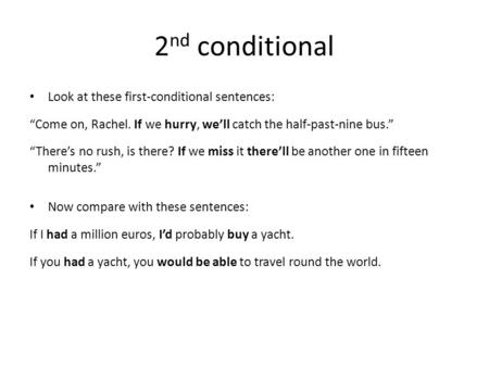"2 nd conditional Look at these first-conditional sentences: ""Come on, Rachel. If we hurry, we'll catch the half-past-nine bus."" ""There's no rush, is there?"