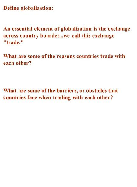 Define globalization: An essential element of globalization is the exchange across country boarder...we call this exchange trade. What are some of the.