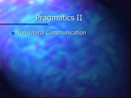 Pragmatics II n Non-Literal Communication. Pragmatics II n Non-Literal Communication n Overstatement: No one understands me. A pig wouldn't eat this food.