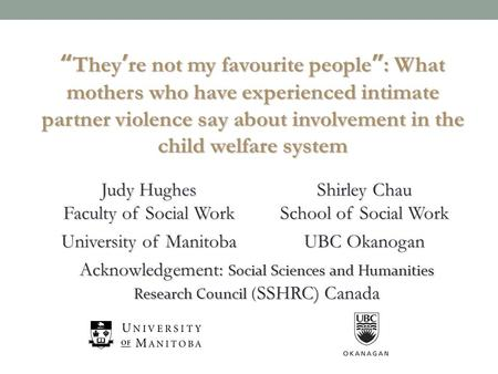 Judy Hughes Faculty of Social Work Shirley Chau School of Social Work University of Manitoba UBC Okanogan Acknowledgement: Social Sciences and Humanities.
