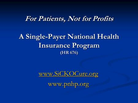 For Patients, Not for Profits A Single-Payer National Health Insurance Program (HR 676) www.SiCKOCure.org www.pnhp.org.