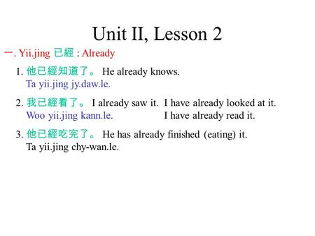 Unit II, Lesson 2 一. Yii.jing 已經 : Already 1. 他已經知道了。 He already knows. Ta yii.jing jy.daw.le. 2. 我已經看了。 I already saw it. I have already looked at it.