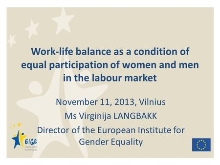Work-life balance as a condition of equal participation of women and men in the labour market November 11, 2013, Vilnius Ms Virginija LANGBAKK Director.
