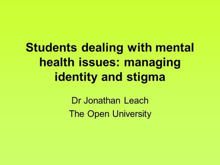Students dealing with mental health issues: managing identity and stigma Dr Jonathan Leach The Open University.