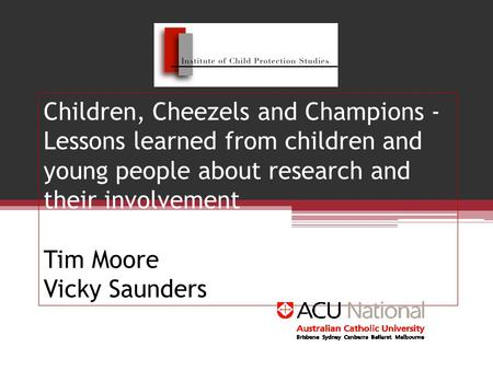 Children, Cheezels and Champions - Lessons learned from children and young people about research and their involvement Tim Moore Vicky Saunders.