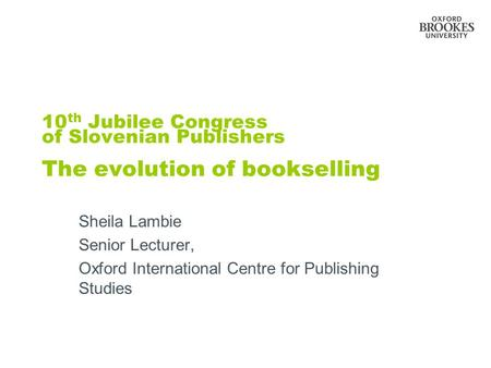 10 th Jubilee Congress of Slovenian Publishers The evolution of bookselling Sheila Lambie Senior Lecturer, Oxford International Centre for Publishing Studies.
