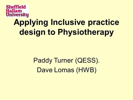 Applying Inclusive practice design to Physiotherapy Paddy Turner (QESS). Dave Lomas (HWB)