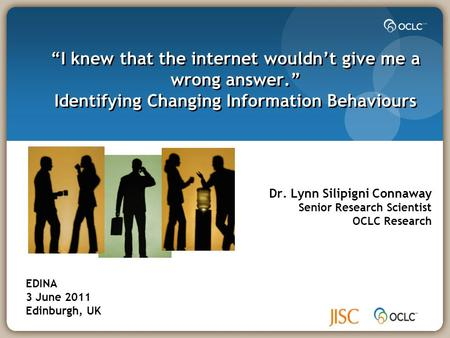 """I knew that the internet wouldn't give me a wrong answer."" Identifying Changing Information Behaviours Dr. Lynn Silipigni Connaway Senior Research Scientist."