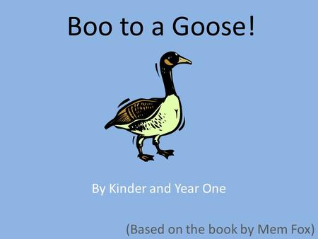 Boo to a Goose! By Kinder and Year One (Based on the book by Mem Fox)