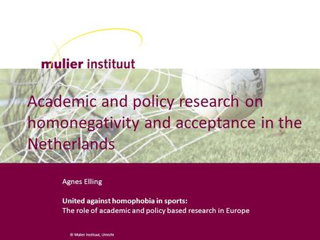 © Mulier Instituut, Utrecht Academic and policy research on homonegativity and acceptance in the Netherlands Agnes Elling United against homophobia in.