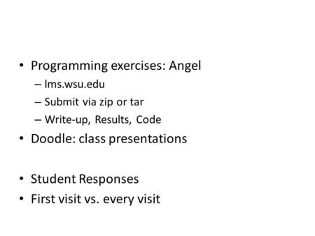 Programming exercises: Angel – lms.wsu.edu – Submit via zip or tar – Write-up, Results, Code Doodle: class presentations Student Responses First visit.