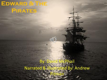 Edward & The Pirates By: David McPhail Narrated & illustrated By: Andrew Pitman.