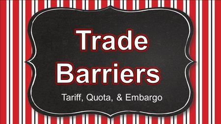 Trade Barriers Tariff, Quota, & Embargo.