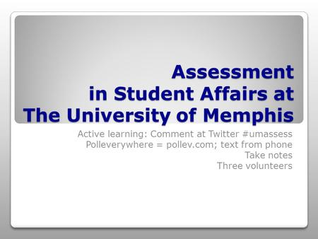 Assessment in Student Affairs at The University of Memphis Active learning: Comment at Twitter #umassess Polleverywhere = pollev.com; text from phone Take.