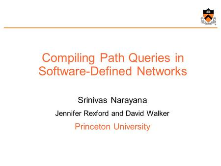 Compiling Path Queries in Software-Defined Networks Srinivas Narayana Jennifer Rexford and David Walker Princeton University.