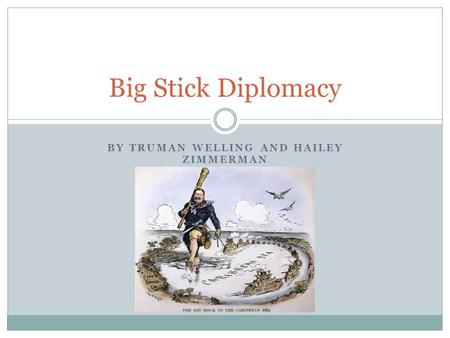BY TRUMAN WELLING AND HAILEY ZIMMERMAN Big Stick Diplomacy.