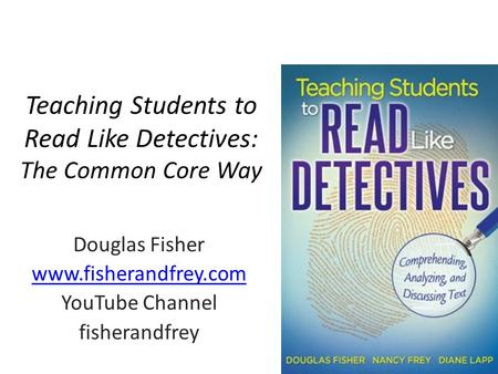 Teaching Students to Read Like Detectives: The Common Core Way Douglas Fisher www.fisherandfrey.com YouTube Channel fisherandfrey.