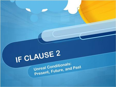 IF CLAUSE 2 Unreal Conditionals: Present, Future, and Past.
