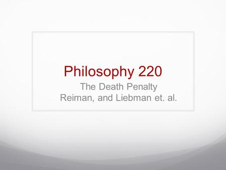 Philosophy 220 The Death Penalty Reiman, and Liebman et. al.