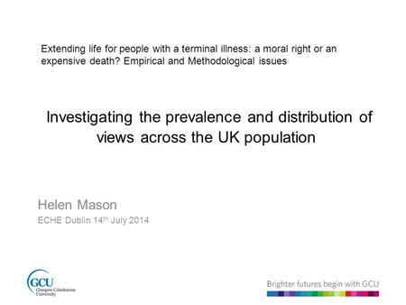 Investigating the prevalence and distribution of views across the UK population Helen Mason ECHE Dublin 14 th July 2014 Extending life for people with.