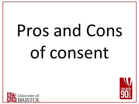 Pros and Cons of consent. Reasons to ask for consent Amount of information needed/ linkage Research should be voluntary Confidentiality Secondary use.