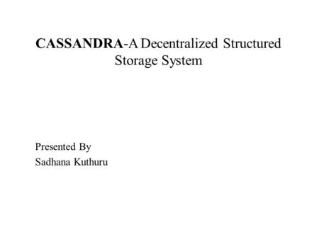 CASSANDRA-A Decentralized Structured Storage System Presented By Sadhana Kuthuru.