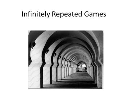 Infinitely Repeated Games. Finitely Repeated Game Take any game play it, then play it again, for a specified number of times. A single play of the game.