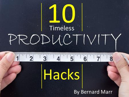 10 Hacks Timeless By Bernard Marr. In our modern world, everyone is looking to do things faster, better, smarter, so it's no wonder that productivity.