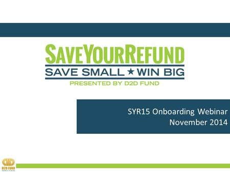 SYR15 Onboarding Webinar November 2014. Agenda  WHO IS D2D FUND?  WHAT IS SaveYourRefund (SYR)?  WHY IS SYR IMPORTANT?  HOW DOES SYR WORK?  WHAT'S.