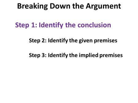 Step 1: Identify the conclusion Step 2: Identify the given premises Step 3: Identify the implied premises Breaking Down the Argument.