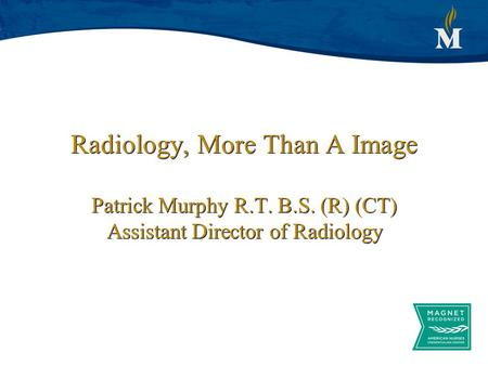 Radiology, More Than A Image Patrick Murphy R.T. B.S. (R) (CT) Assistant Director of Radiology.