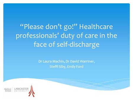 """Please don't go!"" Healthcare professionals' duty of care in the face of self-discharge Dr Laura Machin, Dr David Warriner, Steffi Siby, Emily Ford."