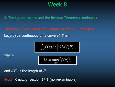 1 2. The Laurent series and the Residue Theorem (continued) Week 8 Let f(z) be continuous on a curve P. Then Theorem 1: The Estimation Lemma, or the M-L.