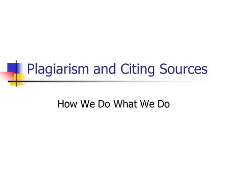 Plagiarism and Citing Sources How We Do What We Do.