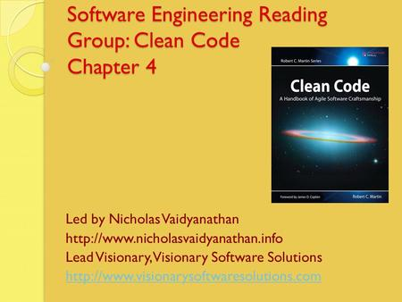 Software Engineering Reading Group: Clean Code Chapter 4 Led by Nicholas Vaidyanathan  Lead Visionary, Visionary Software.