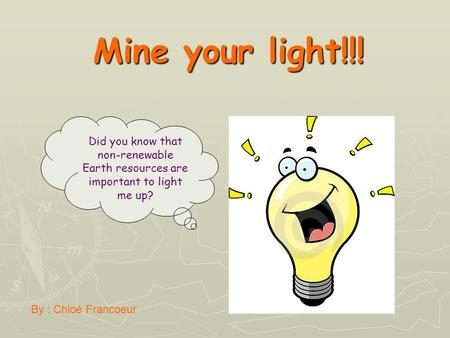 Mine your light!!! Did you know that non-renewable Earth resources are important to light me up? By : Chloé Francoeur.