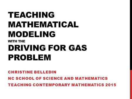 TEACHING MATHEMATICAL MODELING WITH THE DRIVING FOR GAS PROBLEM CHRISTINE BELLEDIN NC SCHOOL OF SCIENCE AND MATHEMATICS TEACHING CONTEMPORARY MATHEMATICS.