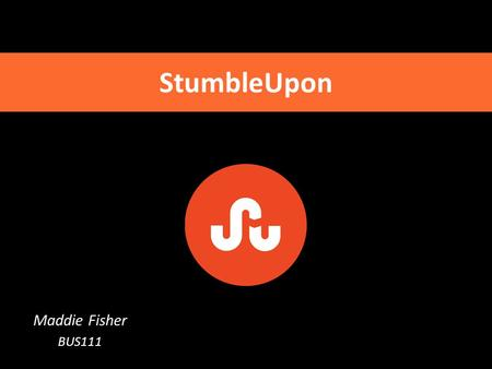 Maddie Fisher BUS111 StumbleUpon. What is StumbleUpon? Similar to a search engine Recommends content it thinks the user may like based on his/her interests.