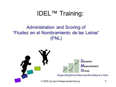 "© 2005, Dynamic Measurement Group1 IDEL™ Training: Administration and Scoring of ""Fluidez en el Nombramiento de las Letras"" (FNL) D ynamic M easurement."