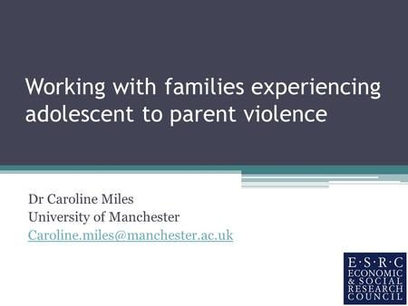 Working with families experiencing adolescent to parent violence Dr Caroline Miles University of Manchester