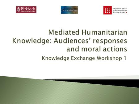 Knowledge Exchange Workshop 1. The project explores public understanding and reactions to humanitarian and development communications. We are particularly.