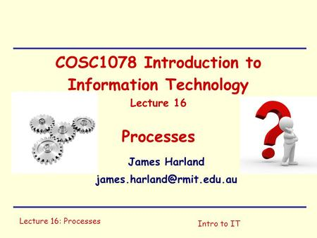 Lecture 16: Processes Intro to IT COSC1078 Introduction to Information Technology Lecture 16 Processes James Harland