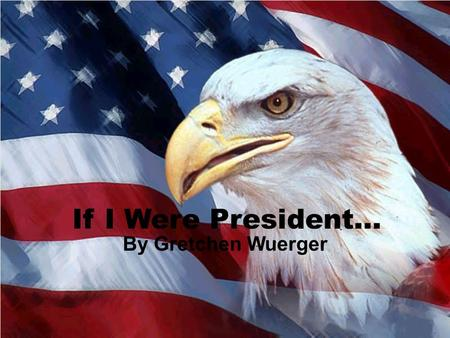 If I Were President… By Gretchen Wuerger.