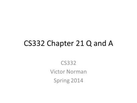 CS332 Chapter 21 Q and A CS332 Victor Norman Spring 2014.
