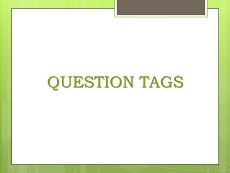 QUESTION TAGS. What are question tags? Question tags are short questions at the end of a sentence, either requesting information (when the voice goes.