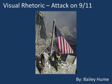 Visual Rhetoric – Attack on 9/11 By: Bailey Hume.