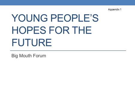 YOUNG PEOPLE'S HOPES FOR THE FUTURE Big Mouth Forum Appendix 1.