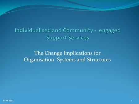 The Change Implications for Organisation Systems and Structures ©TPP 2011 1.