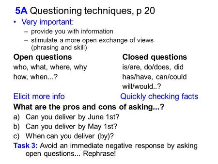 5A Questioning techniques, p 20 Very important: –provide you with information –stimulate a more open exchange of views (phrasing and skill) Open questionsClosed.