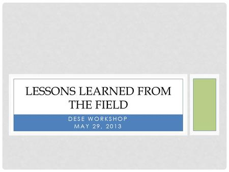DESE WORKSHOP MAY 29, 2013 LESSONS LEARNED FROM THE FIELD.